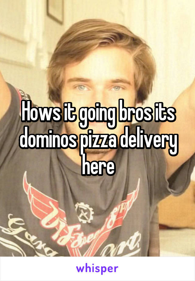 Hows it going bros its dominos pizza delivery here