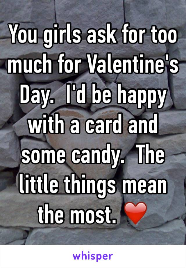 You girls ask for too much for Valentine's Day.  I'd be happy with a card and some candy.  The little things mean the most. ❤️