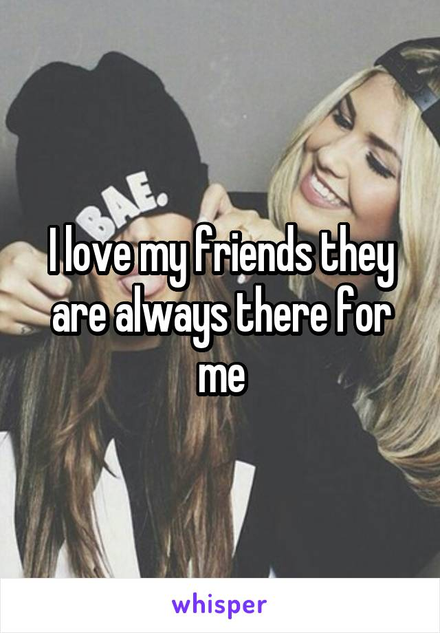 I love my friends they are always there for me