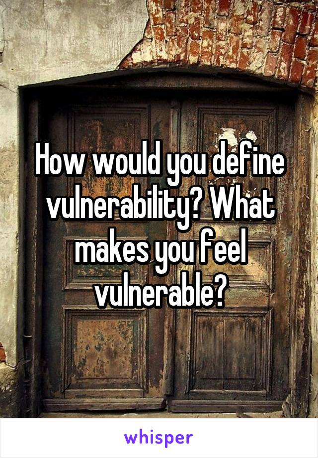 How would you define vulnerability? What makes you feel vulnerable?