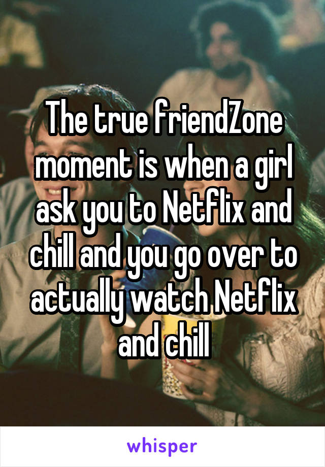 The true friendZone moment is when a girl ask you to Netflix and chill and you go over to actually watch Netflix and chill