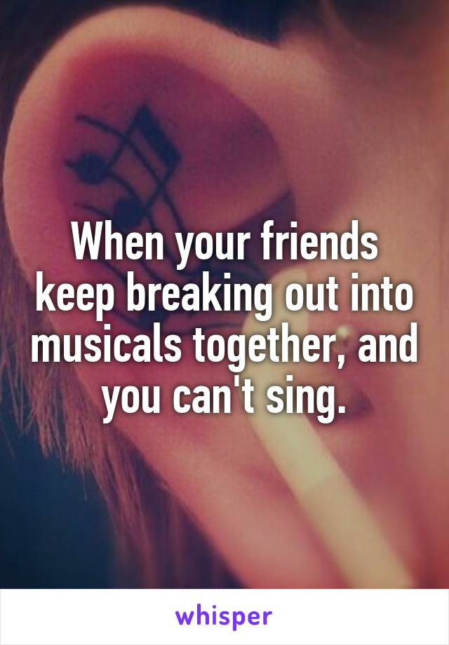 When your friends keep breaking out into musicals together, and you can't sing.