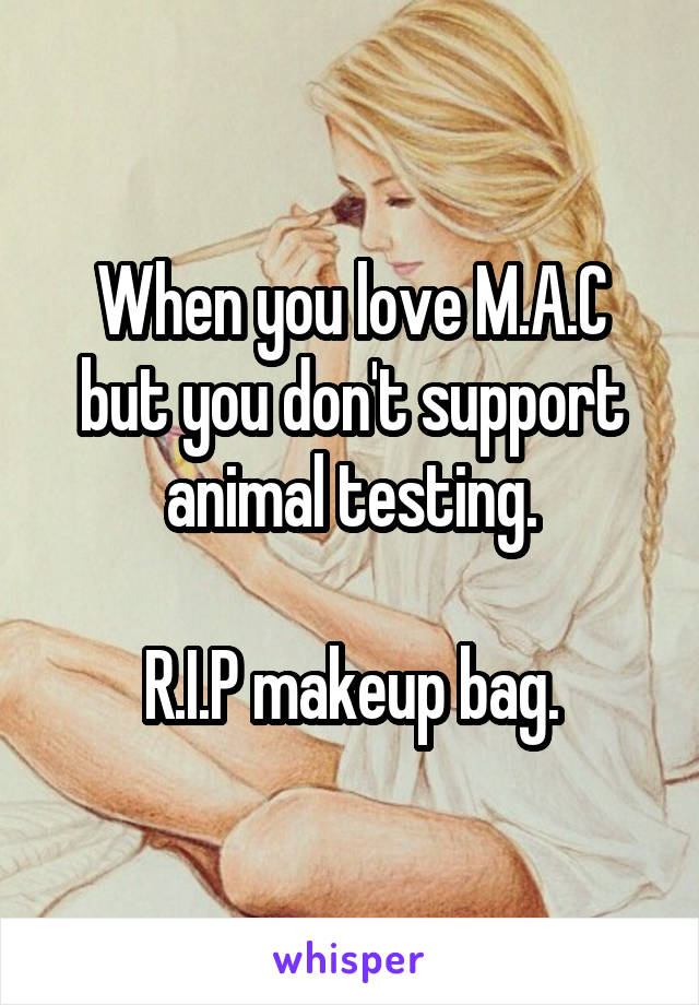 When you love M.A.C but you don't support animal testing.  R.I.P makeup bag.