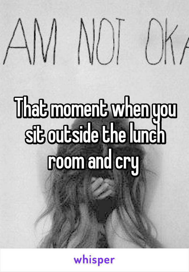 That moment when you sit outside the lunch room and cry