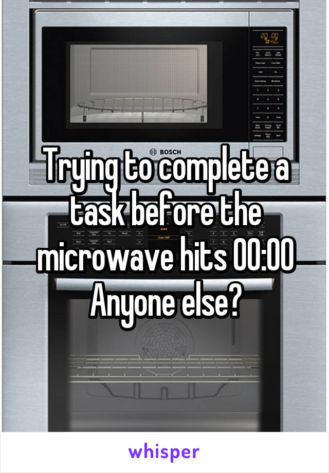 Trying to complete a task before the microwave hits 00:00 Anyone else?