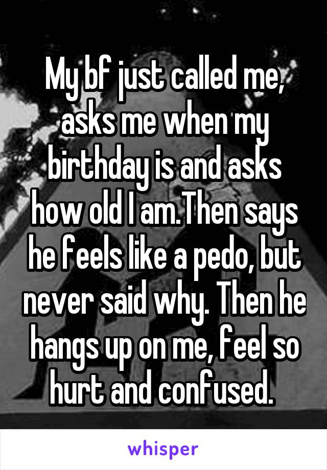 My bf just called me, asks me when my birthday is and asks how old I am.Then says he feels like a pedo, but never said why. Then he hangs up on me, feel so hurt and confused.