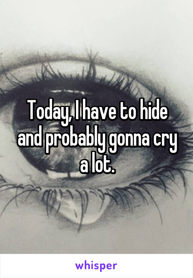 Today, I have to hide and probably gonna cry a lot.