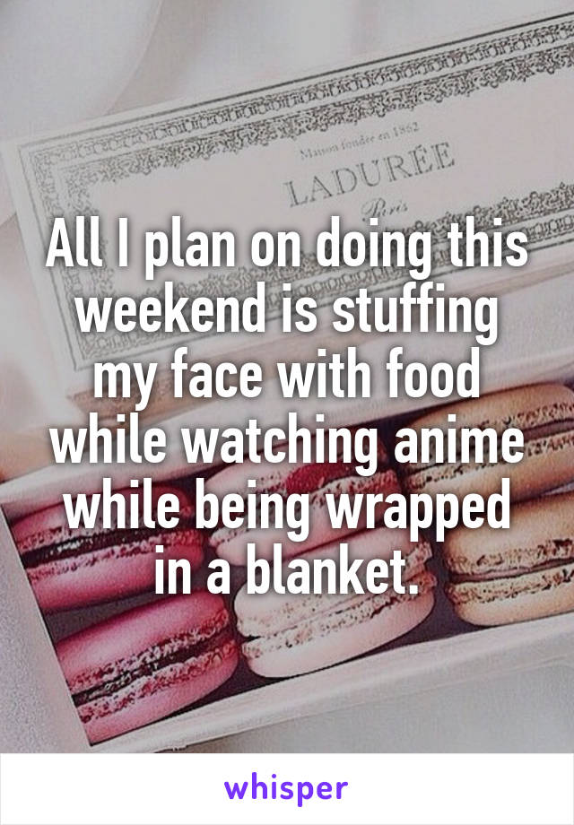 All I plan on doing this weekend is stuffing my face with food while watching anime while being wrapped in a blanket.
