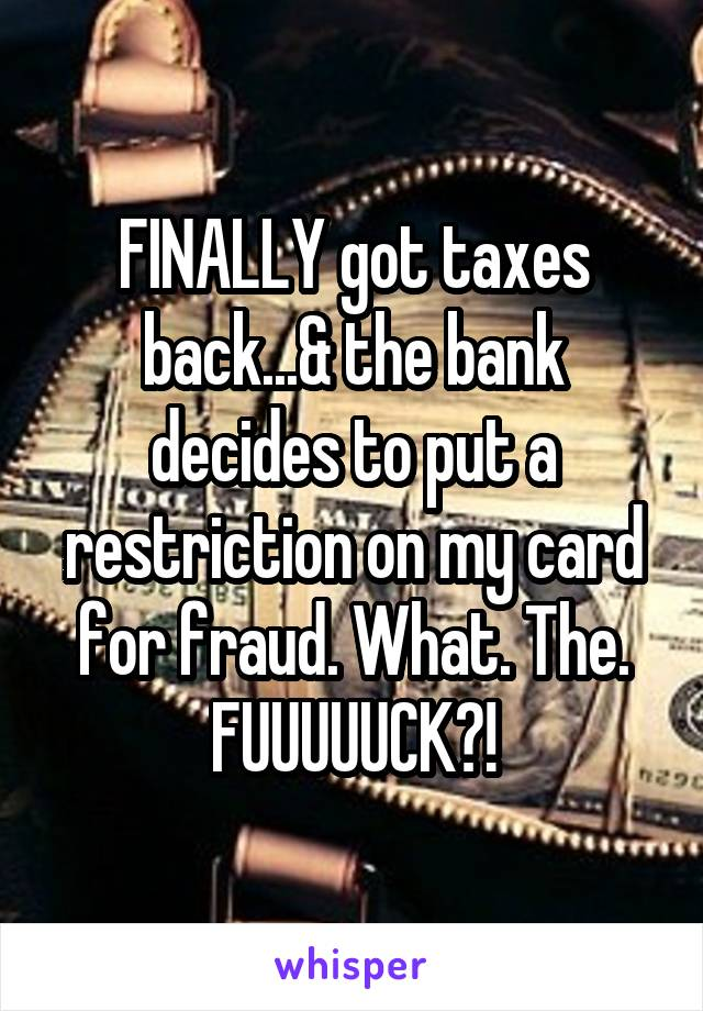 FINALLY got taxes back...& the bank decides to put a restriction on my card for fraud. What. The. FUUUUUCK?!