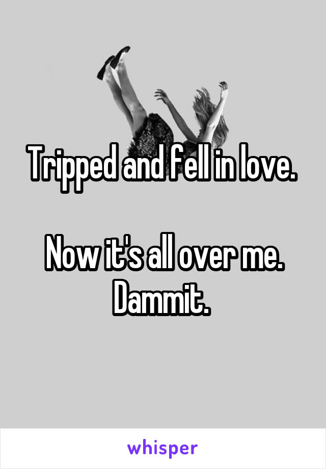 Tripped and fell in love.   Now it's all over me. Dammit.