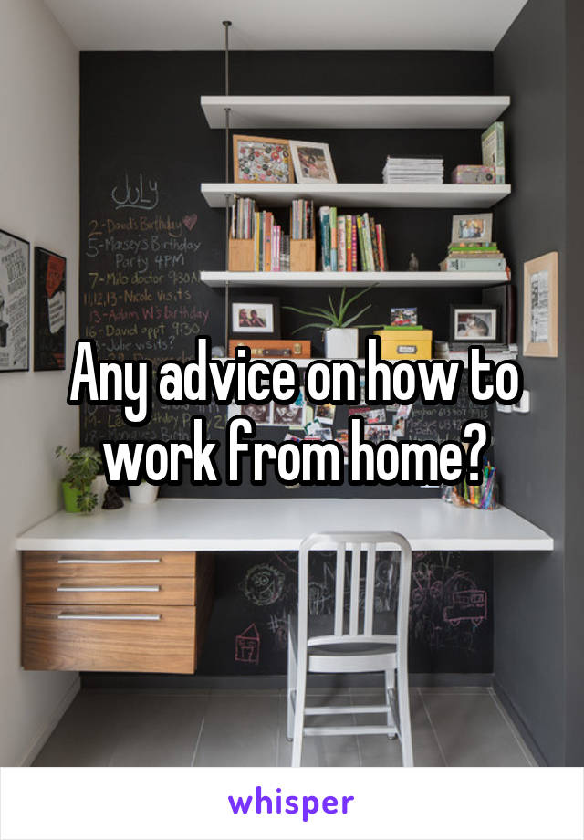 Any advice on how to work from home?