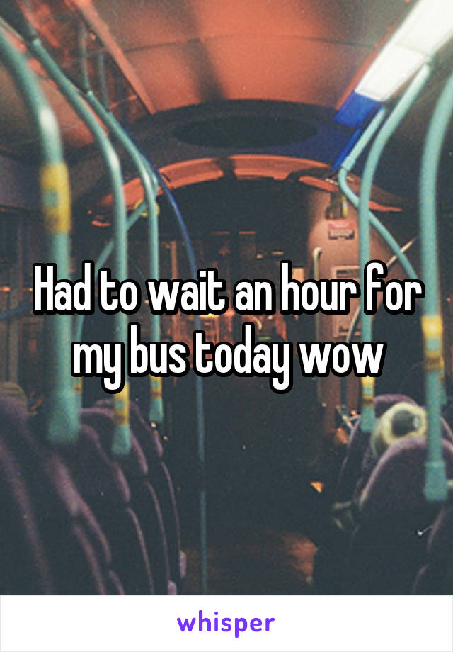Had to wait an hour for my bus today wow