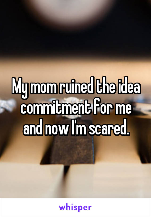 My mom ruined the idea commitment for me and now I'm scared.