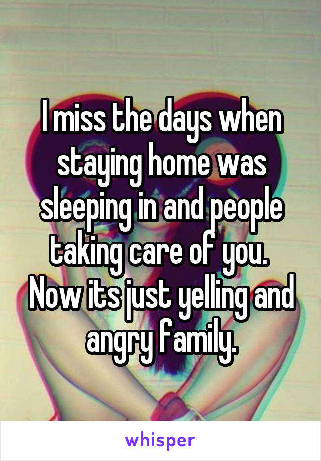 I miss the days when staying home was sleeping in and people taking care of you.  Now its just yelling and angry family.