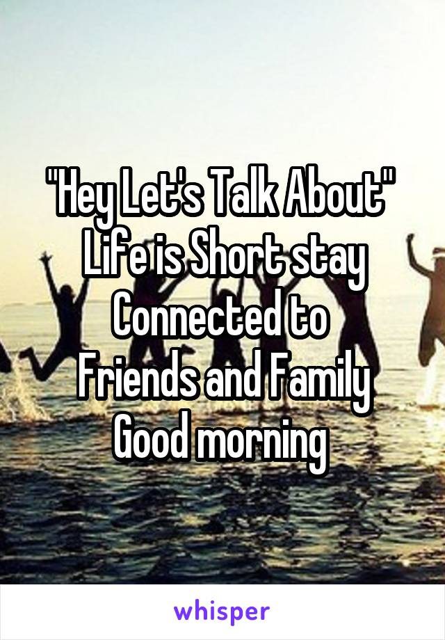 """Hey Let's Talk About""  Life is Short stay Connected to  Friends and Family Good morning"