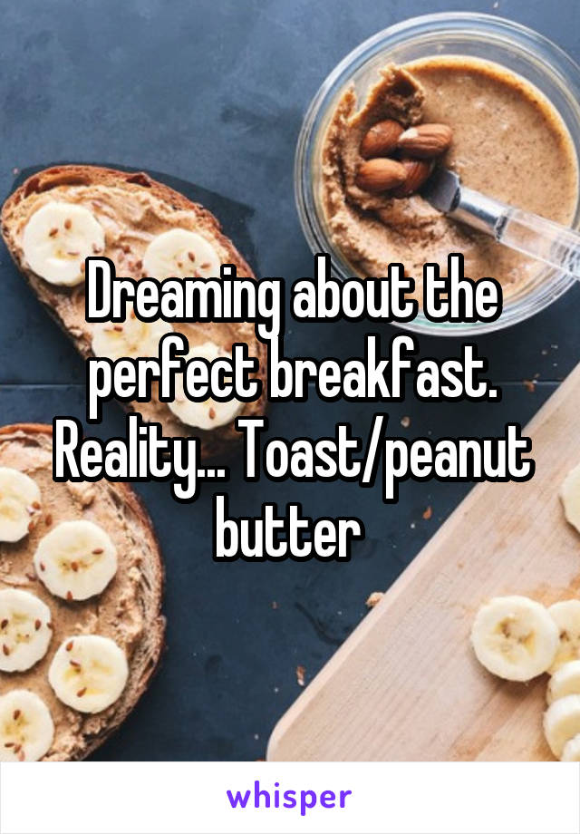 Dreaming about the perfect breakfast. Reality... Toast/peanut butter