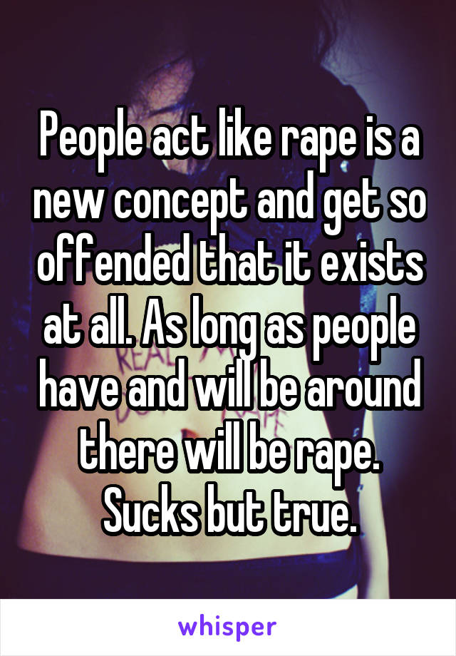 People act like rape is a new concept and get so offended that it exists at all. As long as people have and will be around there will be rape. Sucks but true.