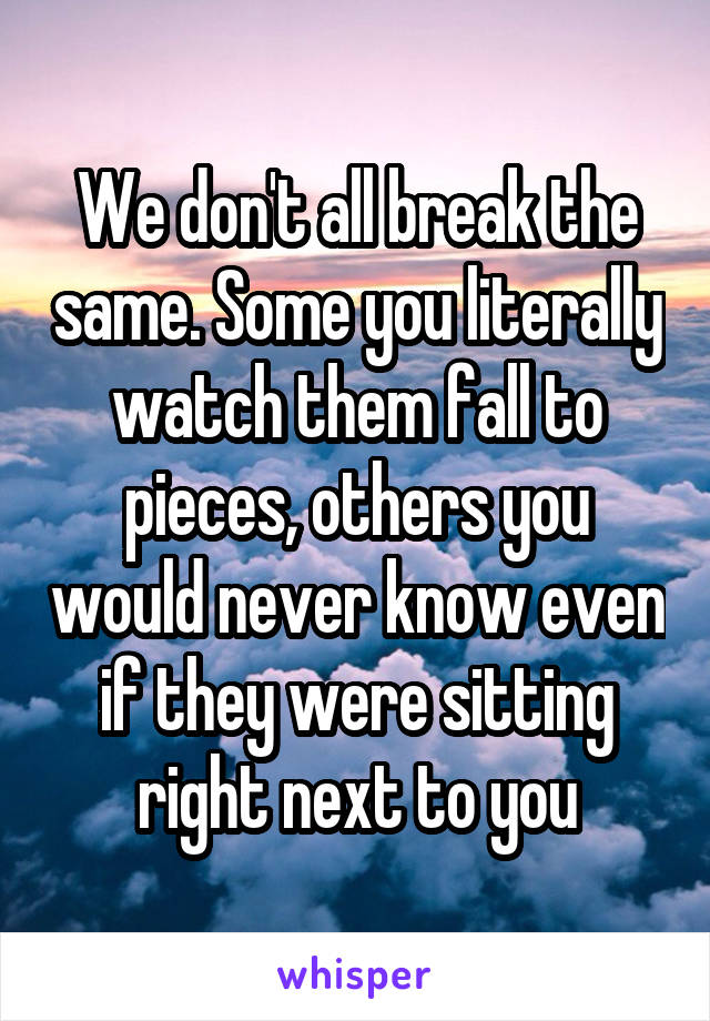 We don't all break the same. Some you literally watch them fall to pieces, others you would never know even if they were sitting right next to you