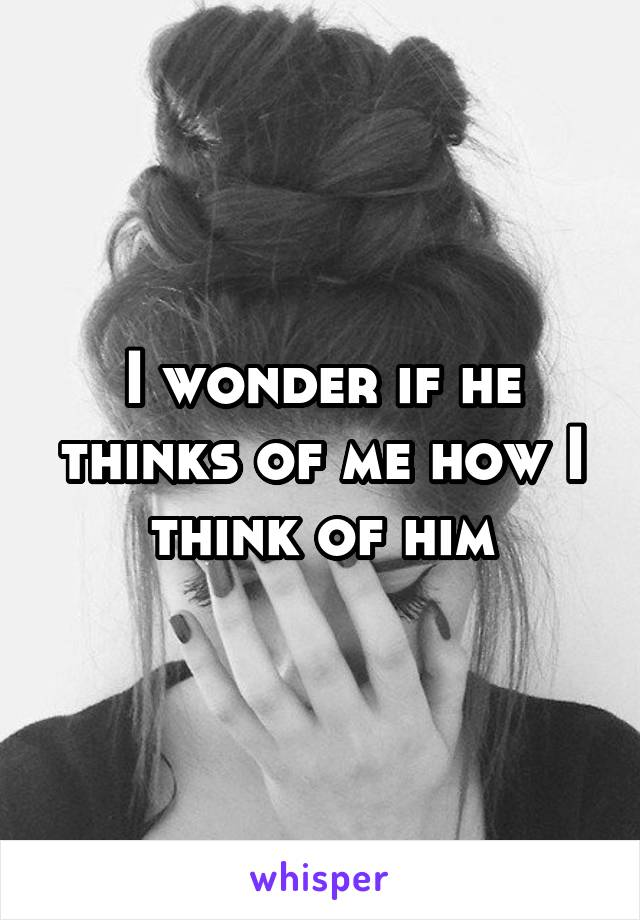 I wonder if he thinks of me how I think of him