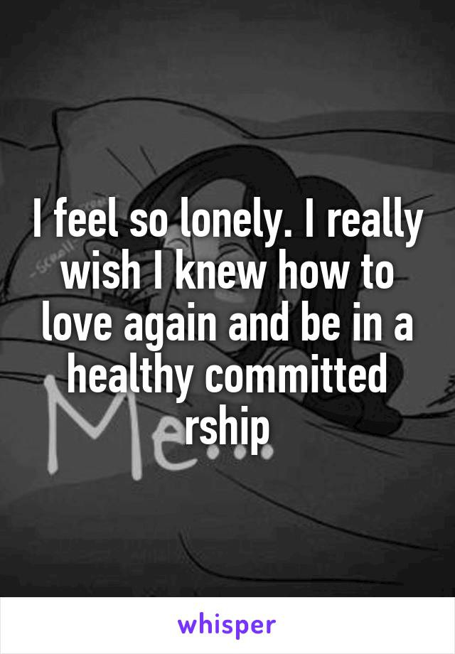 I feel so lonely. I really wish I knew how to love again and be in a healthy committed rship