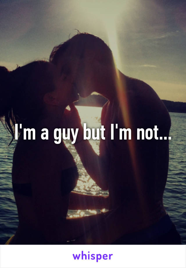 I'm a guy but I'm not...