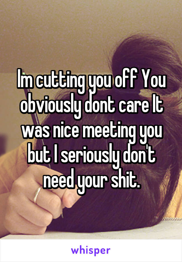 Im cutting you off You obviously dont care It was nice meeting you but I seriously don't need your shit.