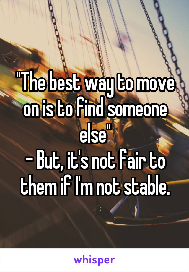 """The best way to move on is to find someone else"" - But, it's not fair to them if I'm not stable."