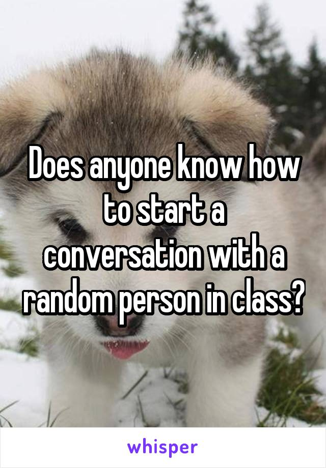 Does anyone know how to start a conversation with a random person in class?