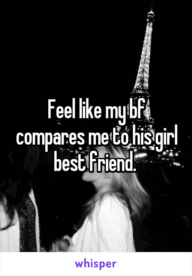 Feel like my bf compares me to his girl best friend.