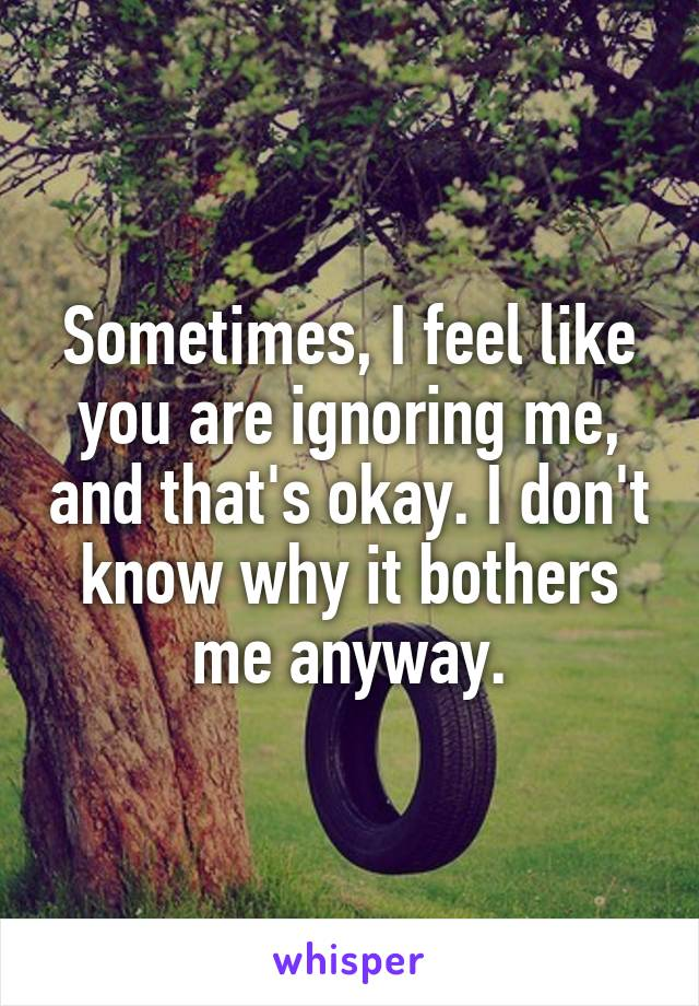 Sometimes, I feel like you are ignoring me, and that's okay. I don't know why it bothers me anyway.