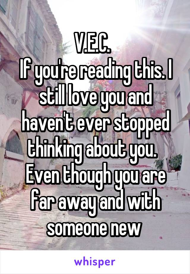 V.E.C.   If you're reading this. I still love you and haven't ever stopped thinking about you.   Even though you are far away and with someone new