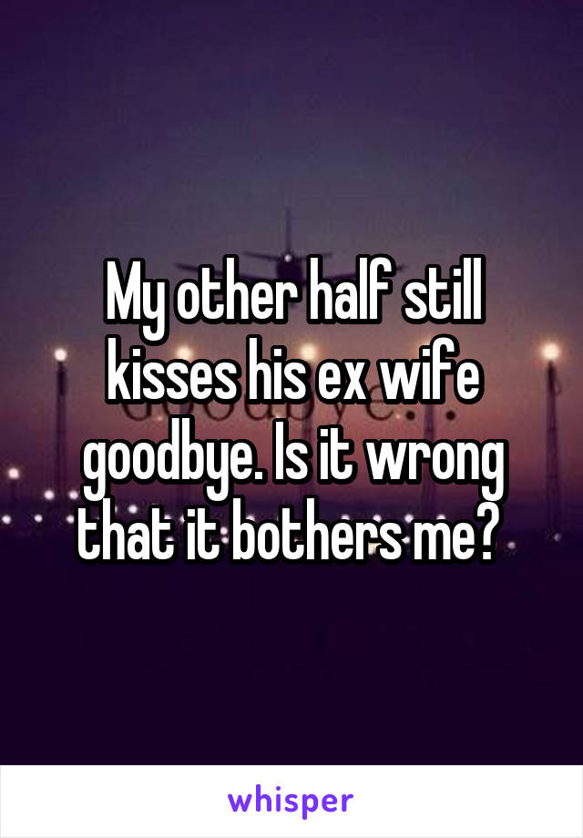 My other half still kisses his ex wife goodbye. Is it wrong that it bothers me?