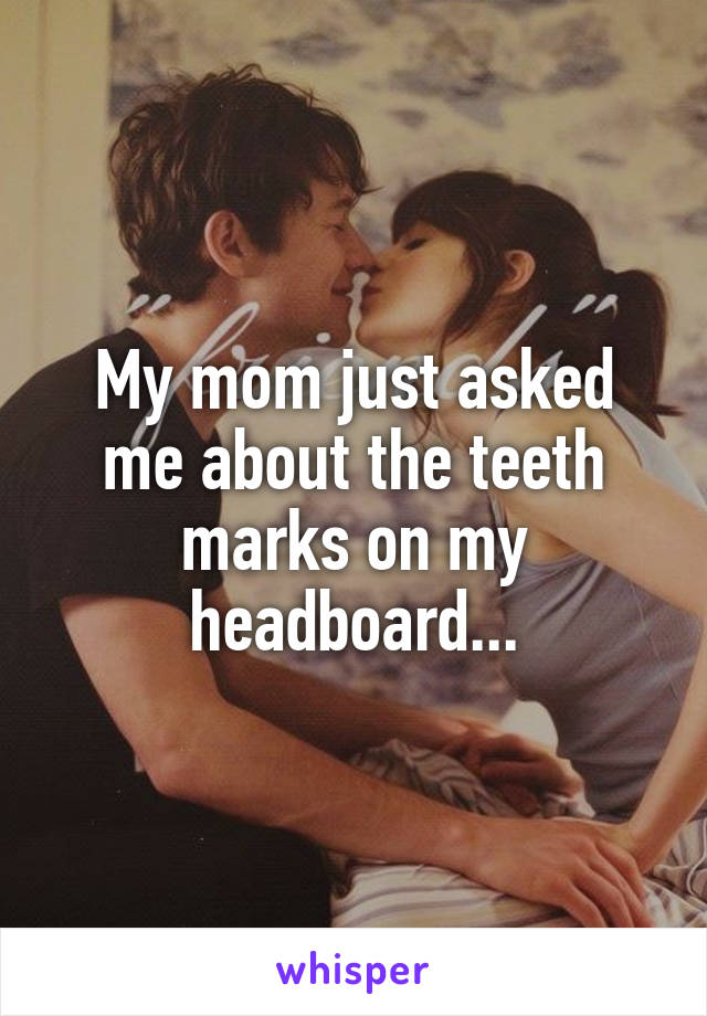 My mom just asked me about the teeth marks on my headboard...