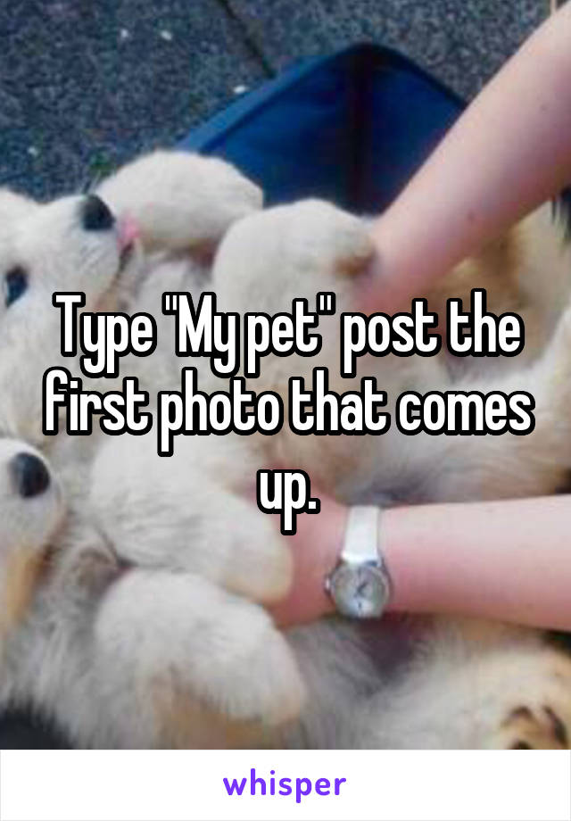 "Type ""My pet"" post the first photo that comes up."