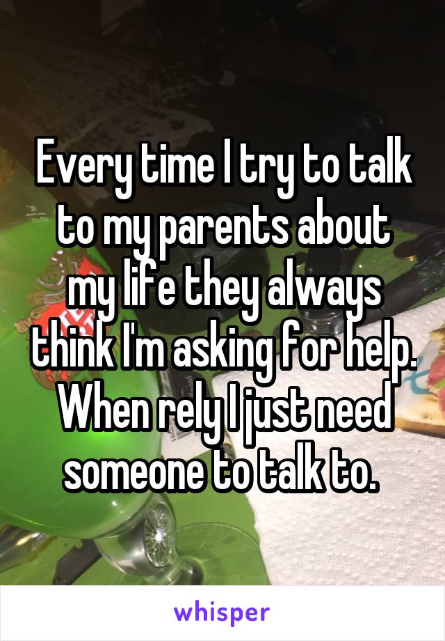 Every time I try to talk to my parents about my life they always think I'm asking for help. When rely I just need someone to talk to.