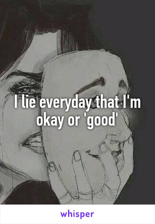 I lie everyday that I'm okay or 'good'