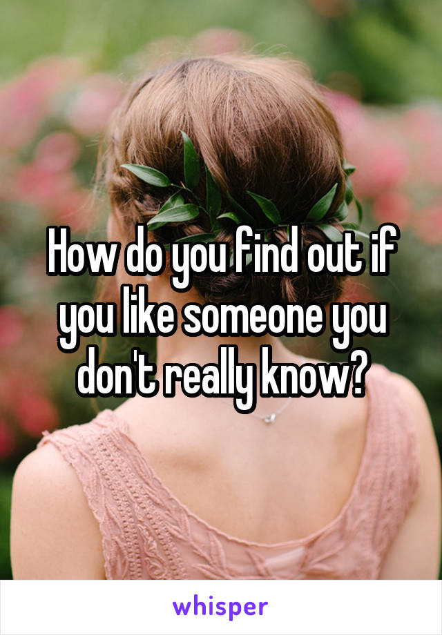 How do you find out if you like someone you don't really know?