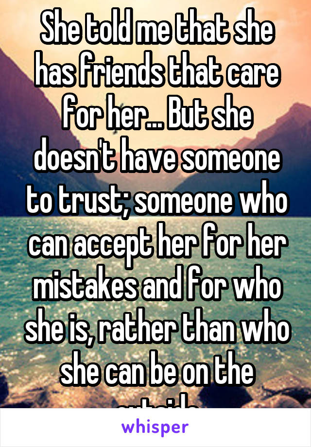 She told me that she has friends that care for her... But she doesn't have someone to trust; someone who can accept her for her mistakes and for who she is, rather than who she can be on the outside