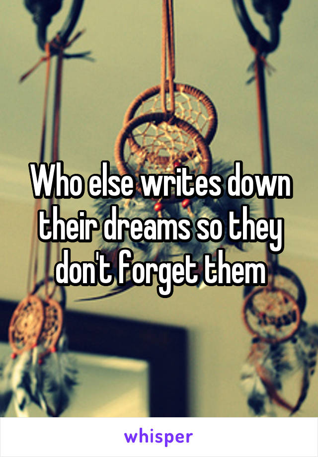 Who else writes down their dreams so they don't forget them