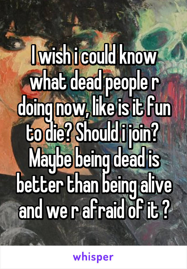 I wish i could know what dead people r doing now, like is it fun to die? Should i join?  Maybe being dead is better than being alive and we r afraid of it ?