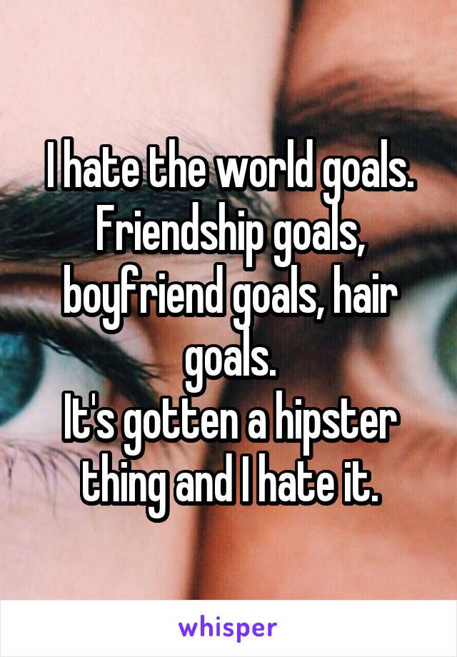 I hate the world goals. Friendship goals, boyfriend goals, hair goals. It's gotten a hipster thing and I hate it.