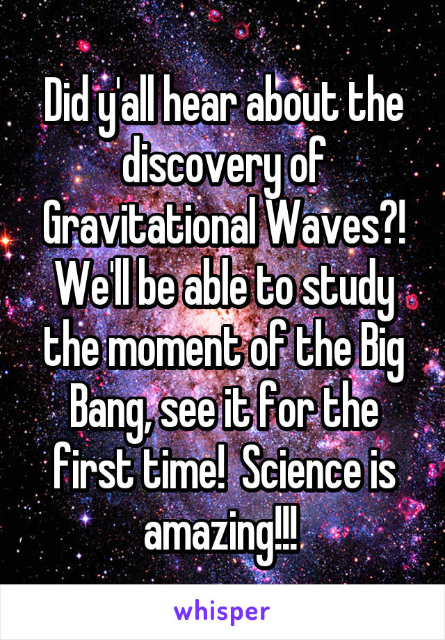 Did y'all hear about the discovery of Gravitational Waves?! We'll be able to study the moment of the Big Bang, see it for the first time!  Science is amazing!!!