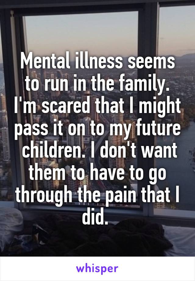 Mental illness seems to run in the family. I'm scared that I might pass it on to my future  children. I don't want them to have to go through the pain that I did.