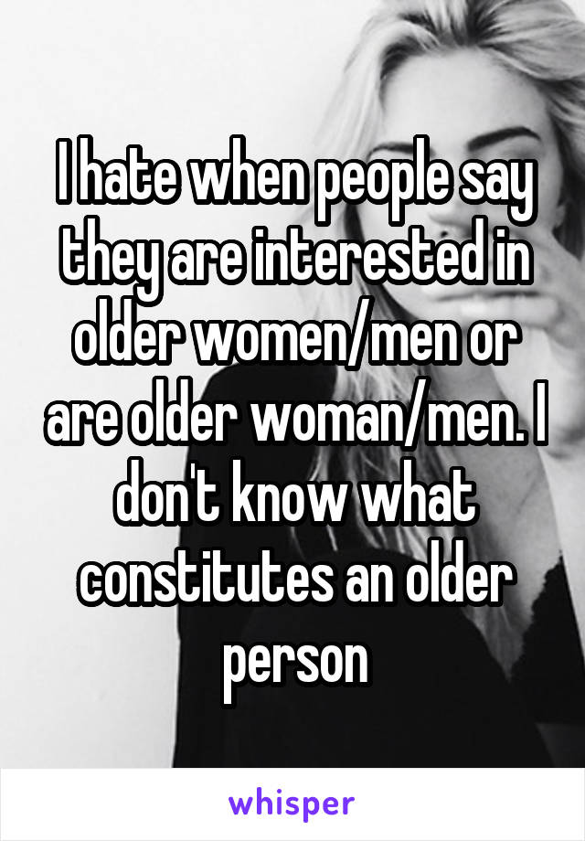 I hate when people say they are interested in older women/men or are older woman/men. I don't know what constitutes an older person