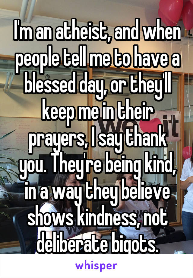I'm an atheist, and when people tell me to have a blessed day, or they'll keep me in their prayers, I say thank you. They're being kind, in a way they believe shows kindness, not deliberate bigots.