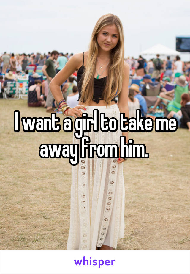 I want a girl to take me away from him.