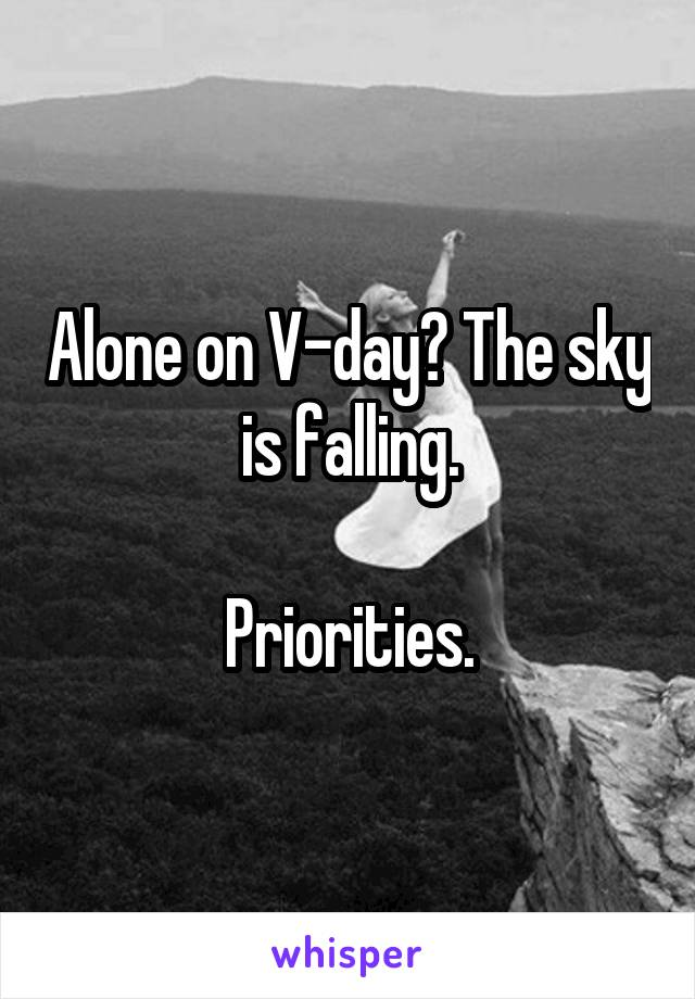 Alone on V-day? The sky is falling.  Priorities.
