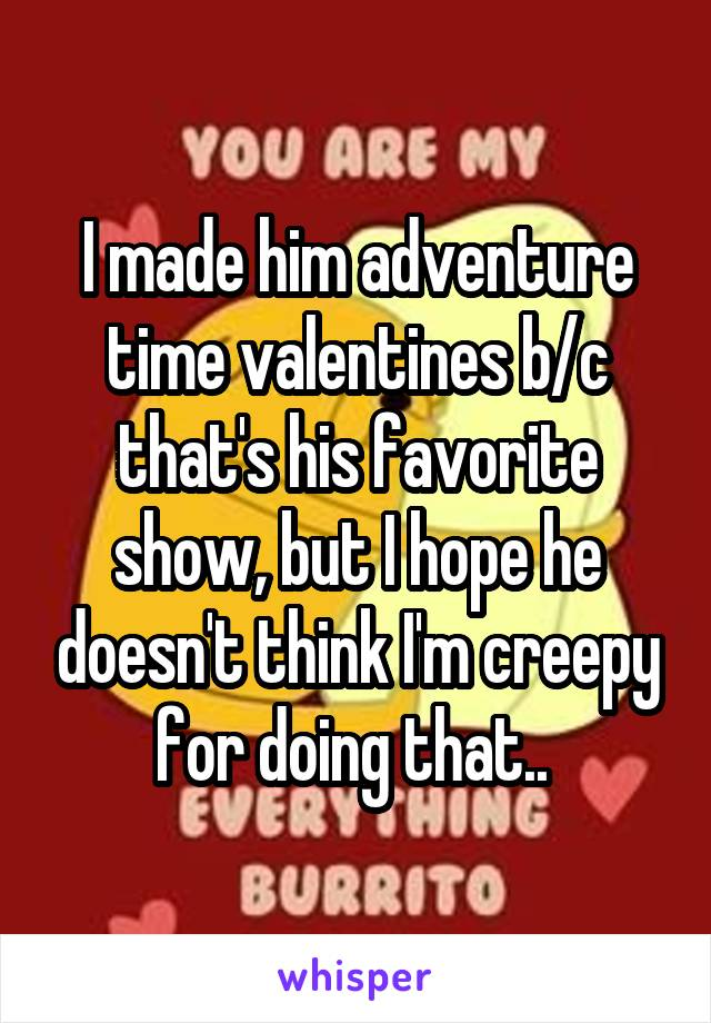 I made him adventure time valentines b/c that's his favorite show, but I hope he doesn't think I'm creepy for doing that..
