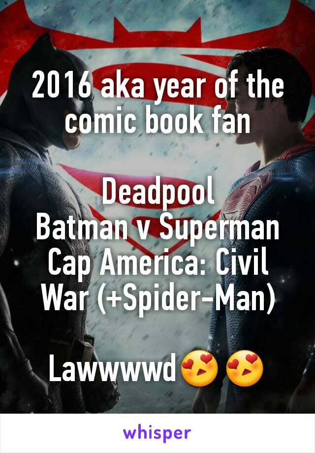 2016 aka year of the comic book fan  Deadpool Batman v Superman Cap America: Civil War (+Spider-Man)  Lawwwwd😍😍