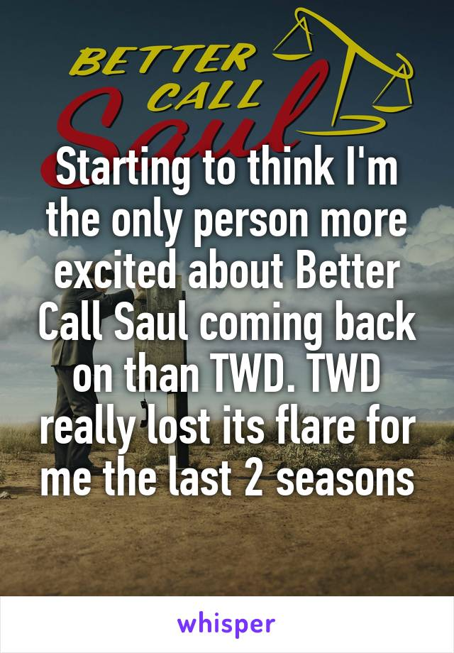 Starting to think I'm the only person more excited about Better Call Saul coming back on than TWD. TWD really lost its flare for me the last 2 seasons